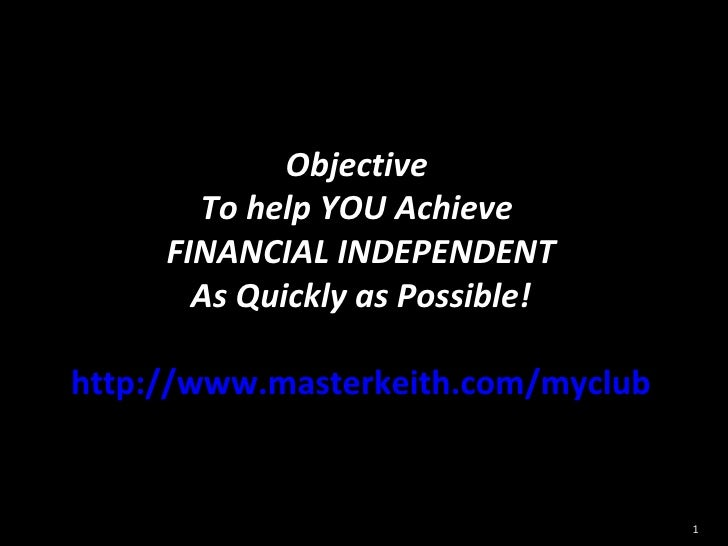 Objective  To help YOU Achieve  FINANCIAL INDEPENDENT As Quickly as Possible! http://www.masterkeith.com/myclub
