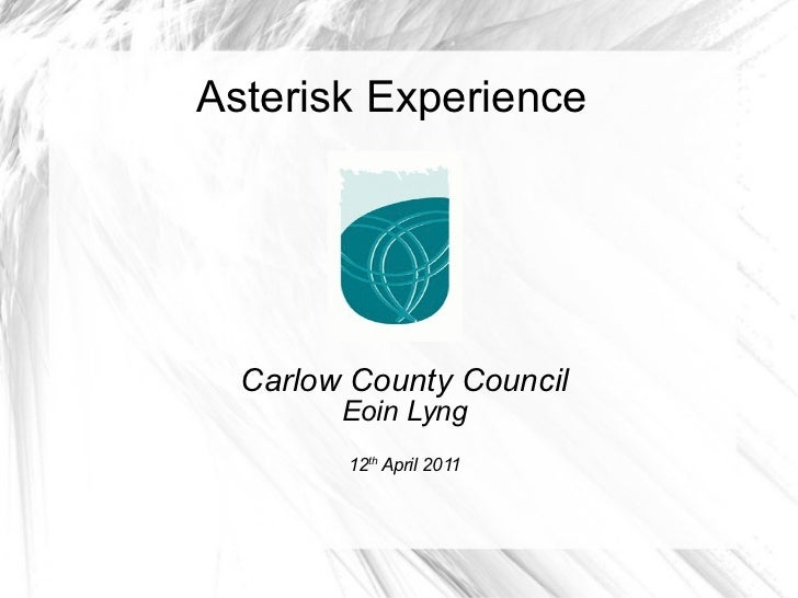 Asterisk Experience Carlow County Council Eoin Lyng 12 th  April 2011