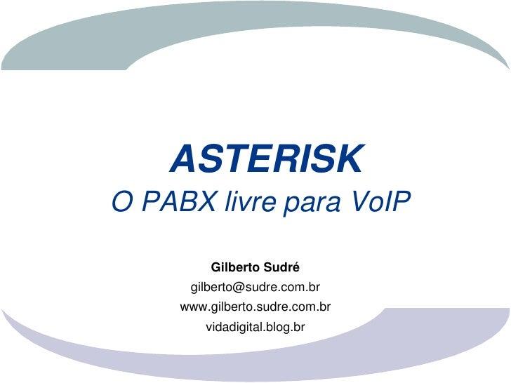 ASTERISK OPABXlivreparaVoIP            GilbertoSudré       gilberto@sudre.com.br      www.gilberto.sudre.com.br     ...