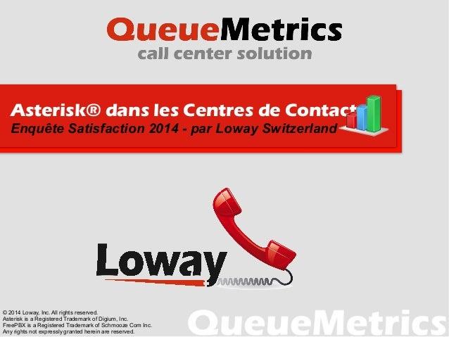 Asterisk® dans les Centres de Contacts Enquête Satisfaction 2014 - par Loway Switzerland © 2014 Loway, Inc. All rights res...