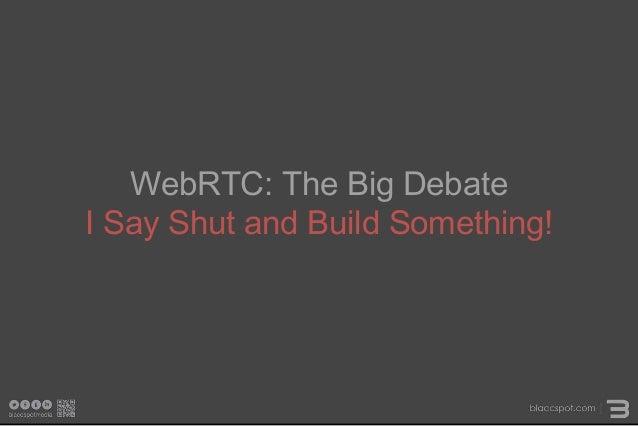 WebRTC: The Big Debate I Say Shut and Build Something!