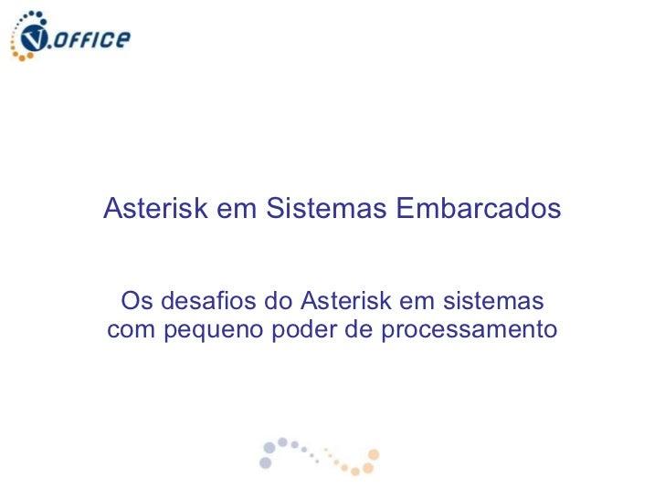 Asterisk em Sistemas Embarcados Os desafios do Asterisk em sistemas com pequeno poder de processamento
