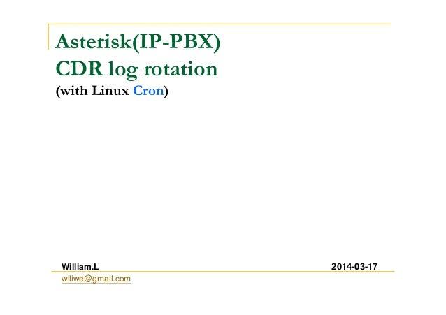 Asterisk(IP-PBX) CDR log rotation (with Linux Cron) William.L wiliwe@gmail.com 2014-03-17