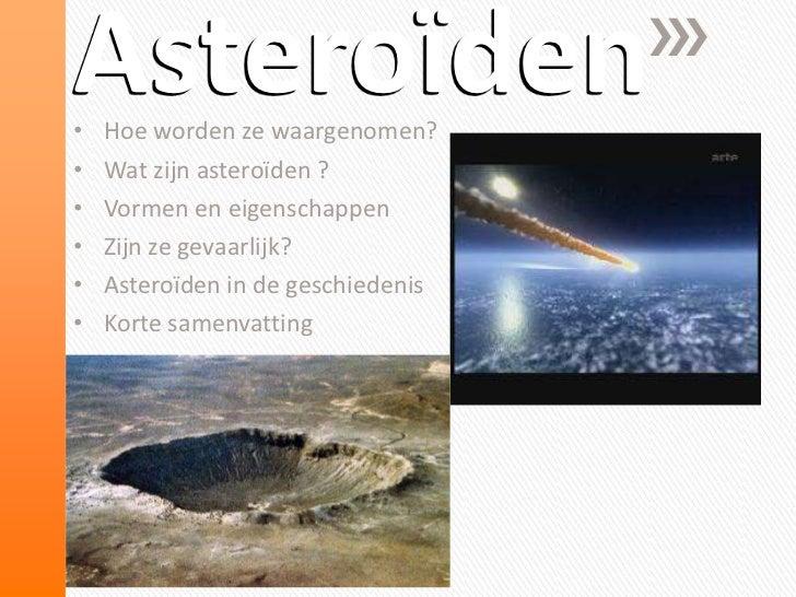 Asteroïden•   Hoe worden ze waargenomen?•   Wat zijn asteroïden ?•   Vormen en eigenschappen•   Zijn ze gevaarlijk?•   Ast...