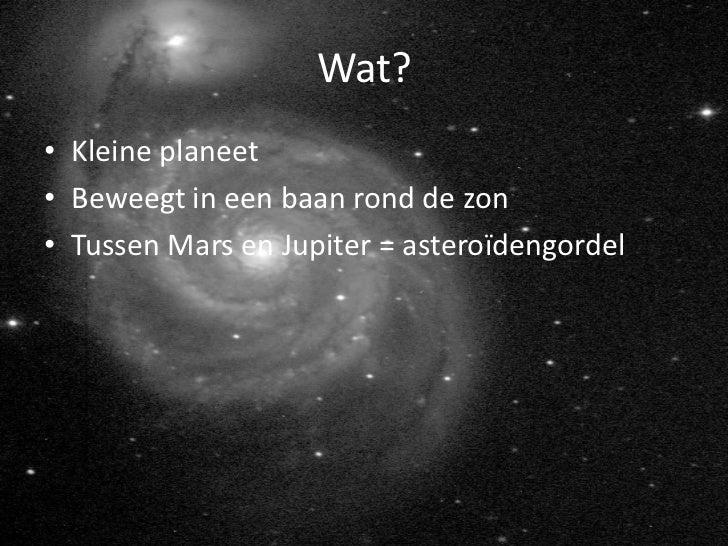 Wat?• Kleine planeet• Beweegt in een baan rond de zon• Tussen Mars en Jupiter = asteroïdengordel