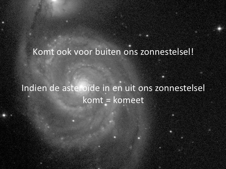 Komt ook voor buiten ons zonnestelsel!Indien de asteroïde in en uit ons zonnestelsel               komt = komeet