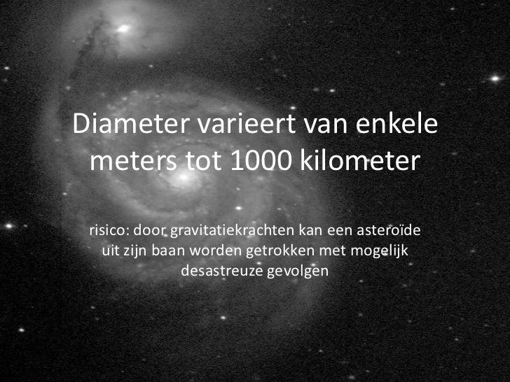 Diameter varieert van enkele meters tot 1000 kilometer risico: door gravitatiekrachten kan een asteroïde   uit zijn baan w...