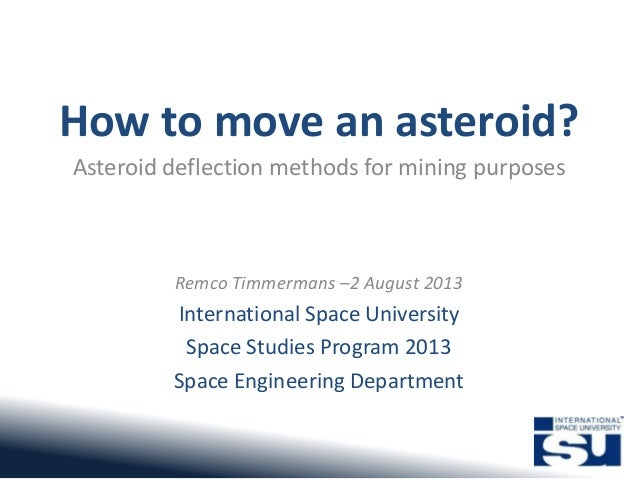 How to move an asteroid? Asteroid deflection methods for mining purposes Remco Timmermans –2 August 2013 International Spa...