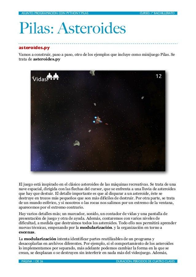Pilas: Asteroides asteroides.py Vamos a construir, paso a paso, otro de los ejemplos que incluye como minijuego Pilas. Se ...
