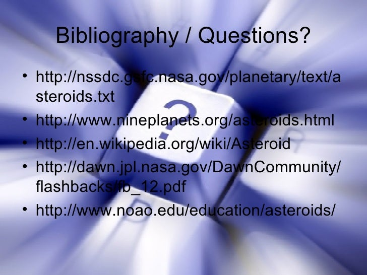 Bibliography / Questions? <ul><li>http://nssdc.gsfc.nasa.gov/planetary/text/asteroids.txt </li></ul><ul><li>http://www.nin...