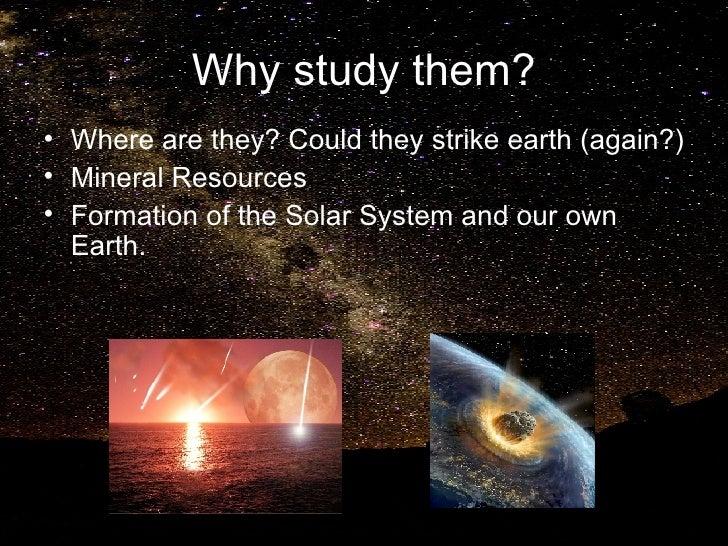 Why study them? <ul><li>Where are they? Could they strike earth (again?)  </li></ul><ul><li>Mineral Resources </li></ul><u...
