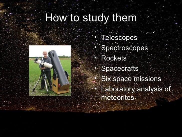 How to study them <ul><li>Telescopes </li></ul><ul><li>Spectroscopes </li></ul><ul><li>Rockets </li></ul><ul><li>Spacecraf...