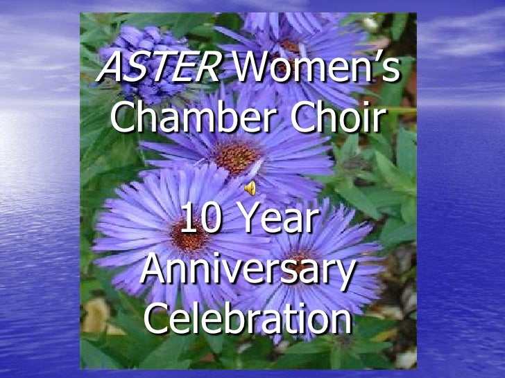 10 Year Anniversary<br />Celebration<br />ASTER Women's Chamber Choir10 Year AnniversaryCelebration<br />