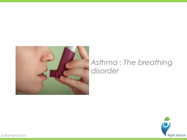 Asthma : The breathing                      disorder© 2012 Right Doctor