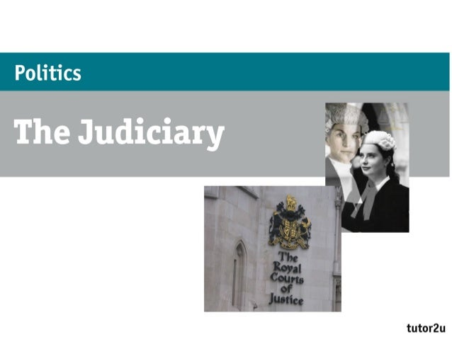 Politics – The JudiciaryWhat are the functions of the judiciary?• The role of the judiciary is to uphold the law• Judges m...