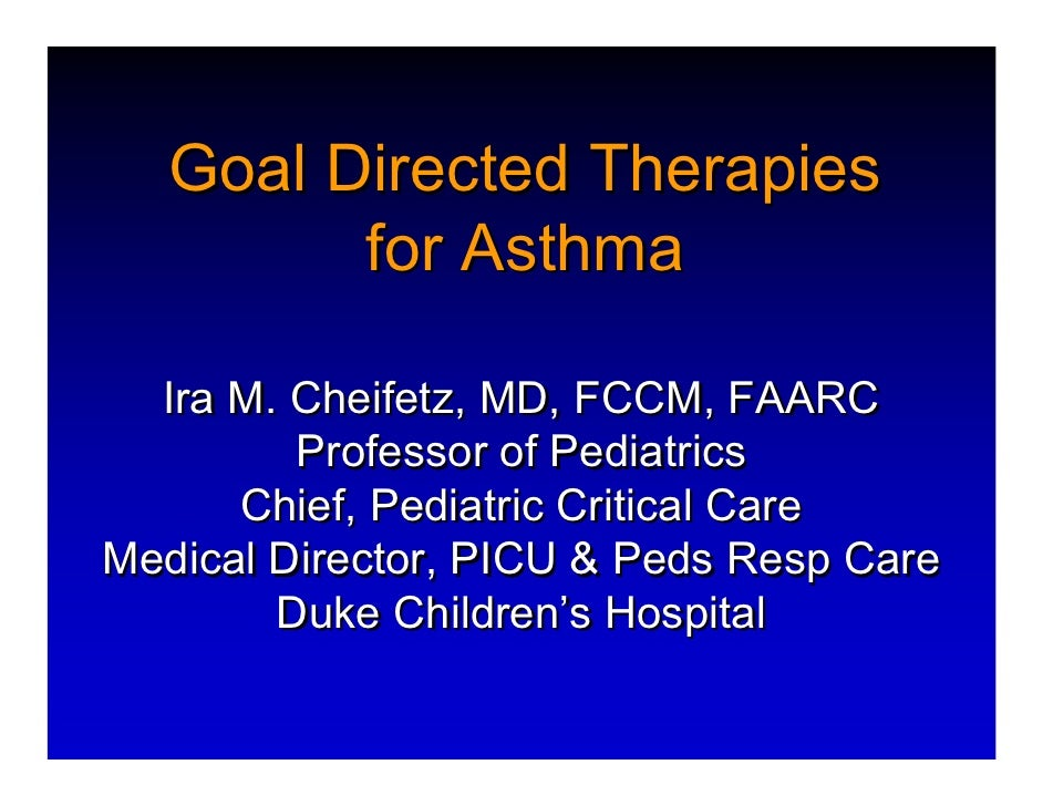 Goal Directed Therapies          for Asthma    Ira M. Cheifetz, MD, FCCM, FAARC          Professor of Pediatrics       Chi...