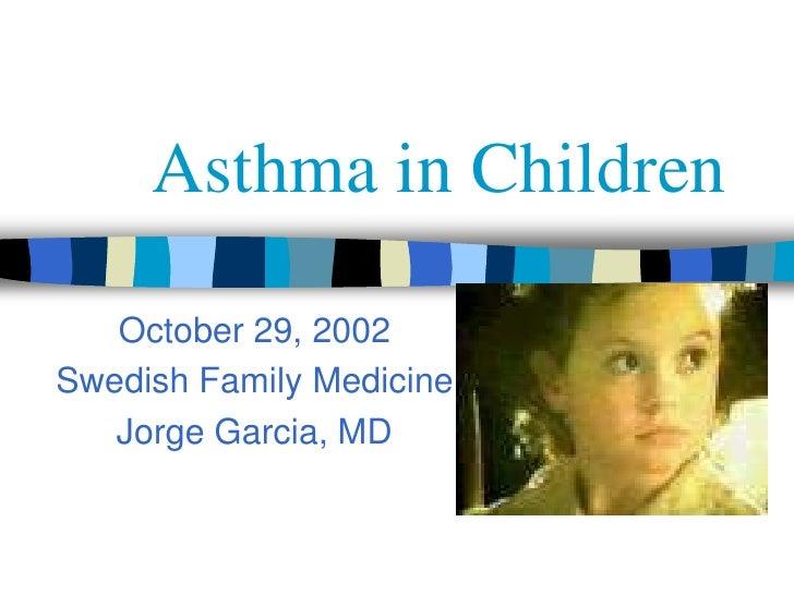 Asthma in Children   October 29, 2002Swedish Family Medicine   Jorge Garcia, MD