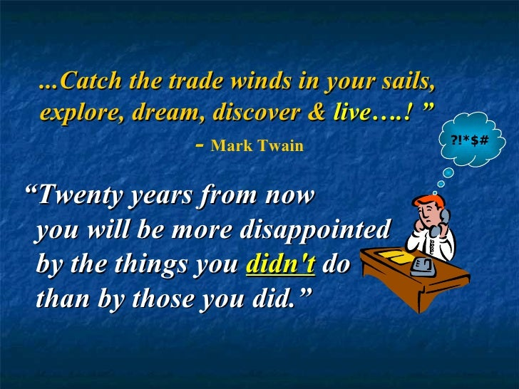 """?!*$# """" Twenty years from now you will be more disappointed by the things you  didn't  do  thanby those you did."""" ...Catc..."""