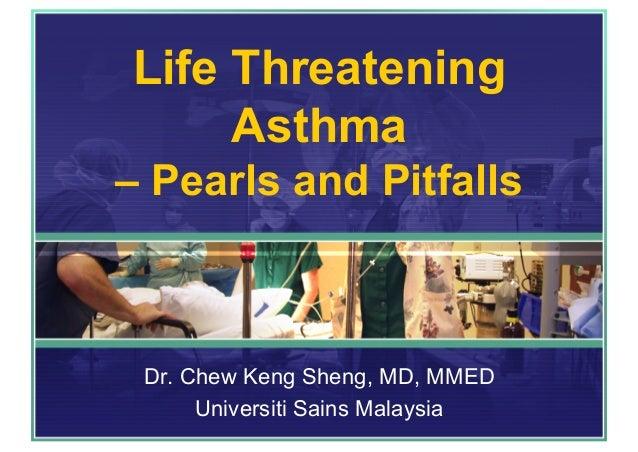 Life Threatening Asthma – Pearls and Pitfalls Dr. Chew Keng Sheng, MD, MMED Universiti Sains Malaysia