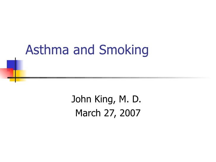 Asthma and Smoking John King, M. D.  March 27, 2007