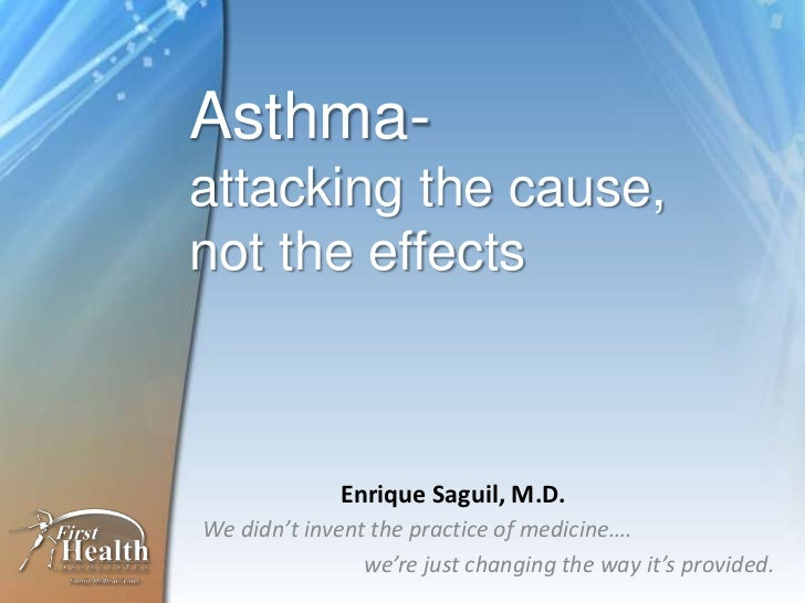 Asthma-attacking the cause,not the effects<br />Enrique Saguil, M.D.<br />We didn't invent the practice of medicine….<br /...