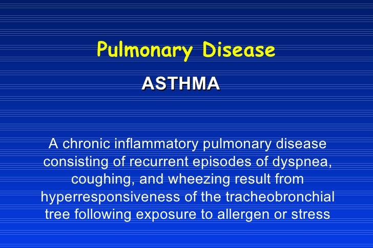 Pulmonary Disease ASTHMA A chronic inflammatory pulmonary disease consisting of recurrent episodes of dyspnea, coughing, a...