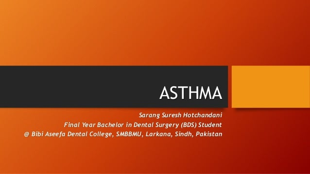 ASTHMA Sarang Suresh Hotchandani Final Year Bachelor in Dental Surgery (BDS) Student @ Bibi Aseefa Dental College, SMBBMU,...