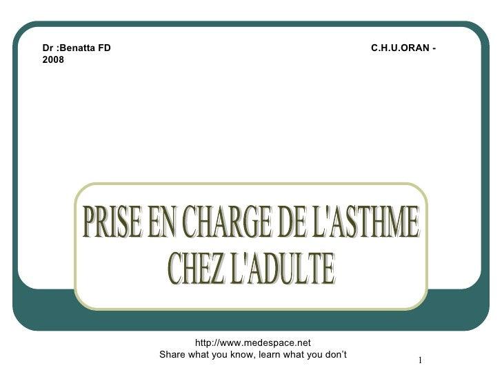 PRISE EN CHARGE DE L'ASTHME CHEZ L'ADULTE Dr :Benatta FD  C.H.U.ORAN - 2008 http://www.medespace.net Share what you know, ...
