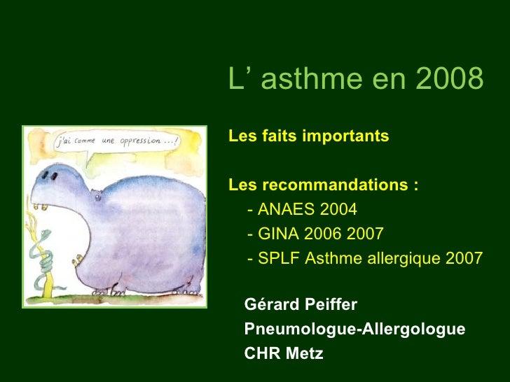 L' asthme en 2008Les faits importantsLes recommandations :  - ANAES 2004  - GINA 2006 2007  - SPLF Asthme allergique 2007 ...