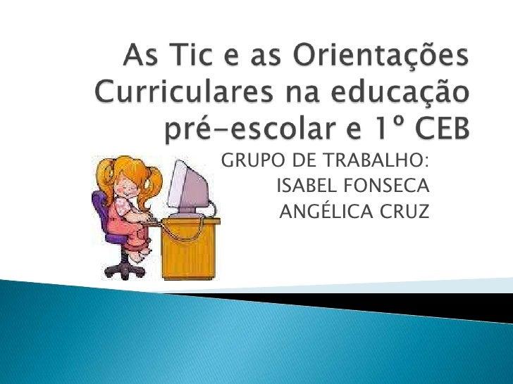 As Tic e as Orientações Curriculares na educação pré-escolar e 1º CEB<br />GRUPO DE TRABALHO:<br />ISABEL FONSECA<br />ANG...
