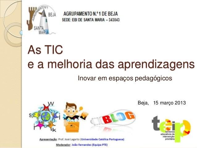 As TICe a melhoria das aprendizagens         Inovar em espaços pedagógicos                           Beja, 15 março 2013