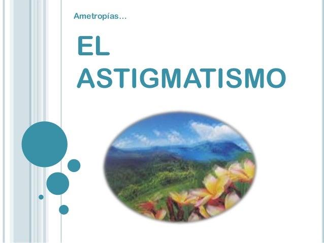 EL ASTIGMATISMO Ametropías…