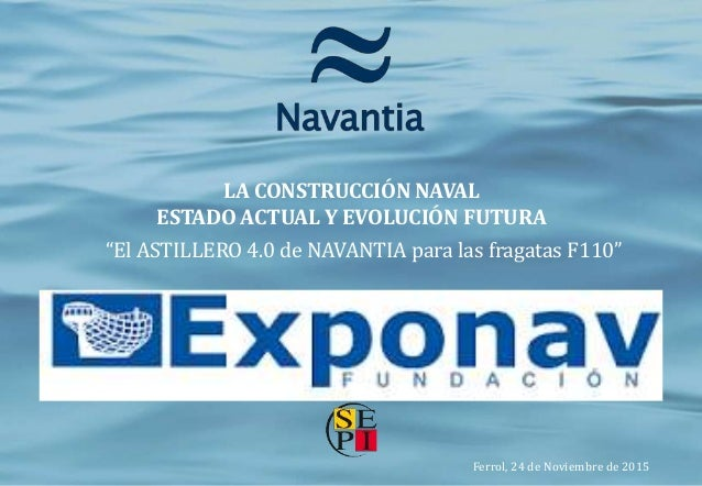 0 El Astillero 4.0 de Navantia para las Fragatas F110 24 noviembre 2015 [*(Confidencial Navantia)*] CONFIDENCIAL NAVANTIA ...