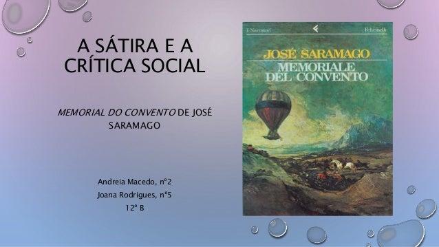 A SÁTIRA E A CRÍTICA SOCIAL MEMORIAL DO CONVENTO DE JOSÉ SARAMAGO Andreia Macedo, nº2 Joana Rodrigues, nº5 12º B