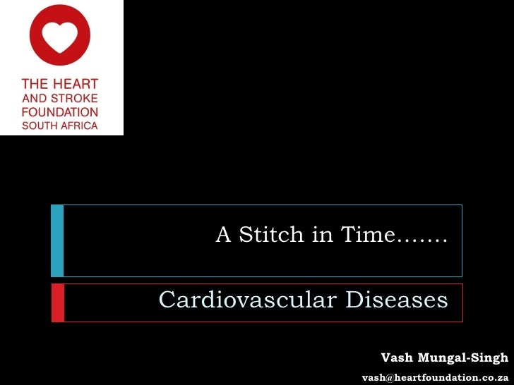 A Stitch in Time…….Cardiovascular Diseases                   Vash Mungal-Singh                vash@heartfoundation.co.za
