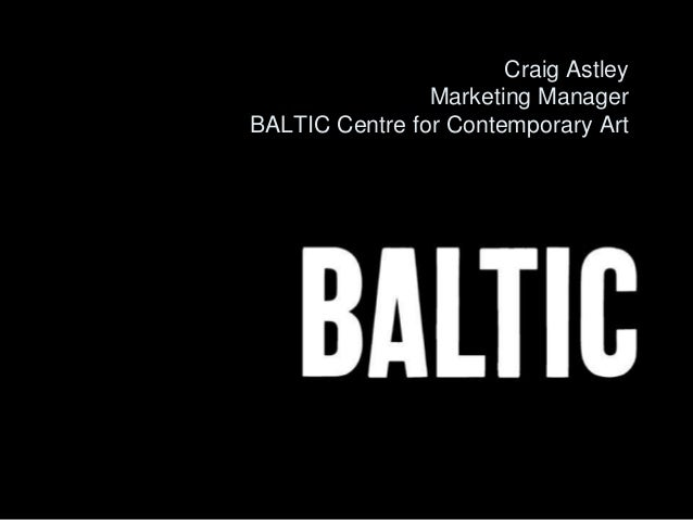 Craig Astley Marketing Manager BALTIC Centre for Contemporary Art
