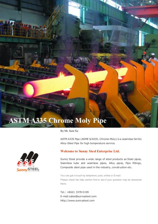ASTM A335 Chrome Moly Pipe By Mr. Sum Xu ASTM A335 Pipe (ASME S/A335, Chrome-Moly) is a seamless ferritic Alloy-Steel Pipe...