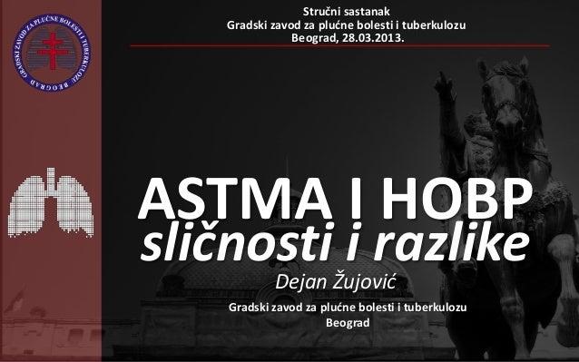 ASTMA I HOBPsličnosti i razlikeDejan ŽujovićStručni sastanakGradski zavod za pludne bolesti i tuberkulozuBeograd, 28.03.20...
