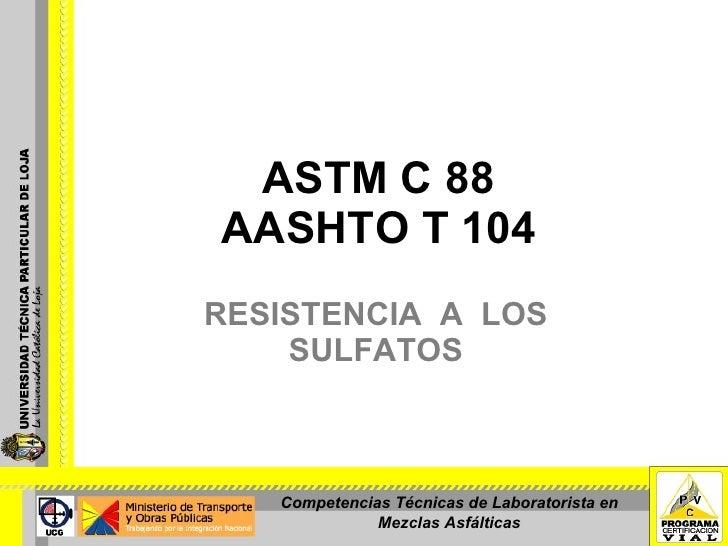 ASTM C 88 AASHTO T 104 RESISTENCIA  A  LOS SULFATOS Competencias Técnicas de Laboratorista en Mezclas Asfálticas