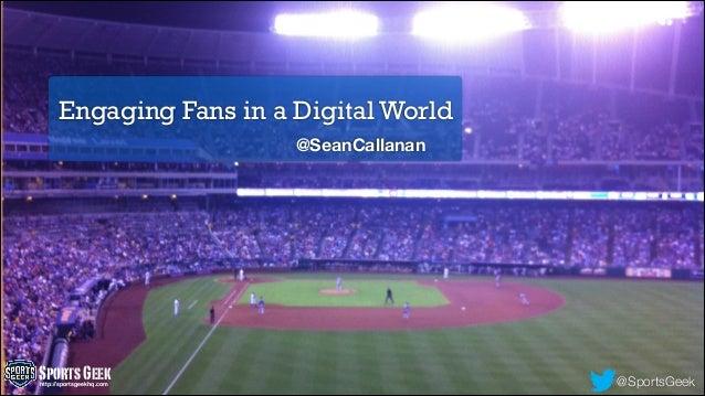 Engaging Fans in a Digital World @SeanCallanan @SportsGeekSportsGeekhttp://sportsgeekhq.com