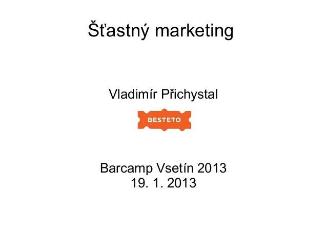Šťastný marketing  Vladimír Přichystal Barcamp Vsetín 2013     19. 1. 2013