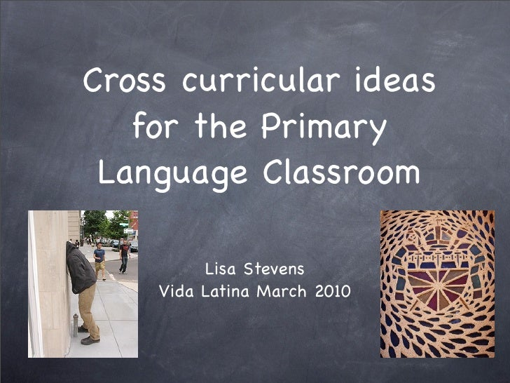 Cross curricular ideas    for the Primary  Language Classroom           Lisa Stevens     Vida Latina March 2010