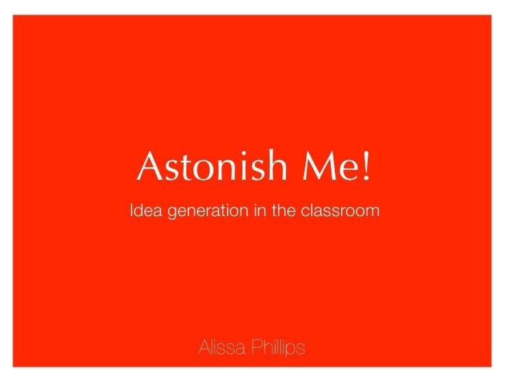 Astonish Me! Idea generation in the classroom             Alissa Phillips