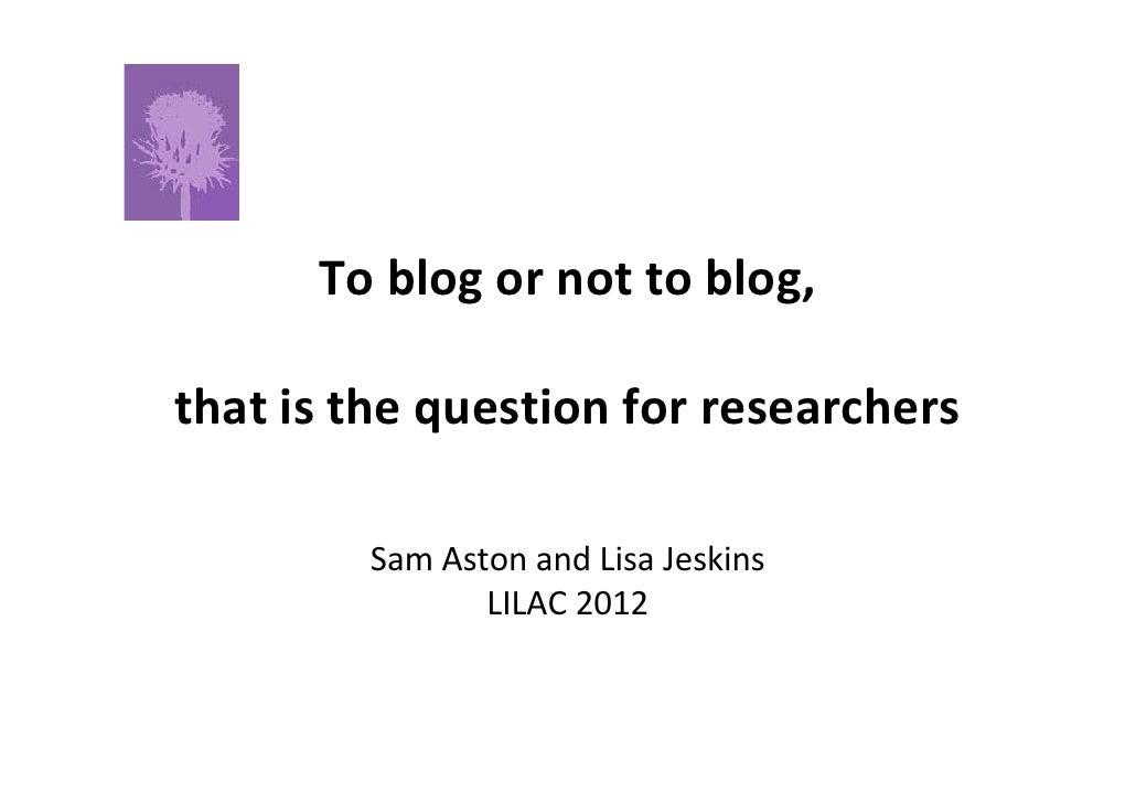 Toblogornottoblog,thatisthequestionforresearchers        SamAstonandLisaJeskins               LILAC2012