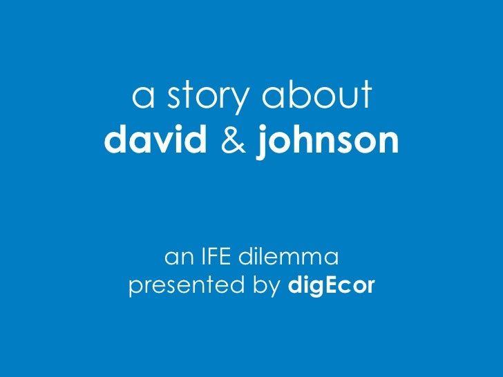 a story aboutdavid&johnson<br />an IFE dilemma<br />presented by digEcor<br />