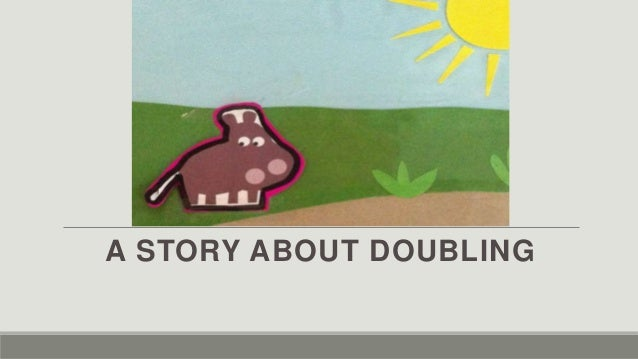 A STORY ABOUT DOUBLING