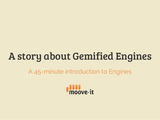A story about Gemified Engines A 45-minute introduction to Engines