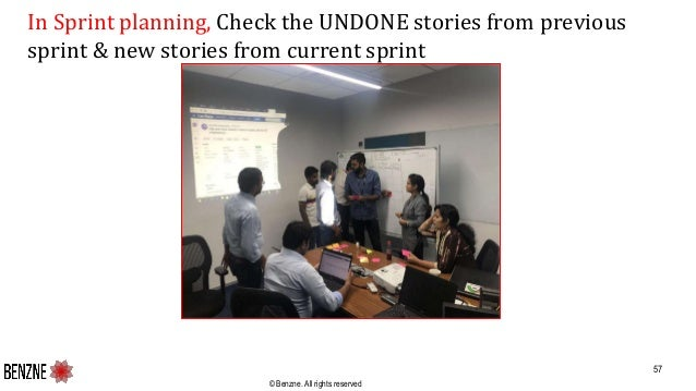 © Benzne. All rights reserved In Sprint planning, Check the UNDONE stories from previous sprint & new stories from current...
