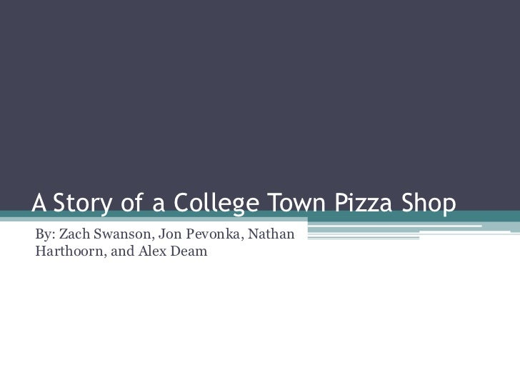 A Story of a College Town Pizza ShopBy: Zach Swanson, Jon Pevonka, NathanHarthoorn, and Alex Deam