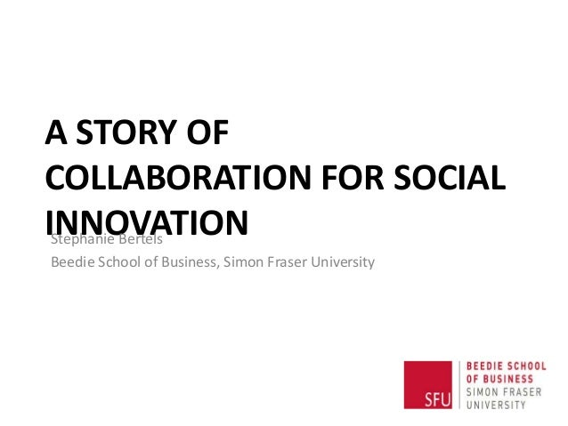 A STORY OF COLLABORATION FOR SOCIAL INNOVATIONStephanie Bertels Beedie School of Business, Simon Fraser University
